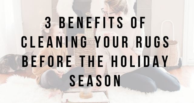 3 Benefits of Cleaning Your Rugs Before the Holiday Season